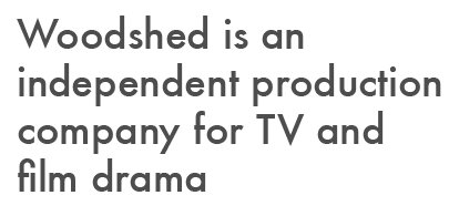 Woodshed is an independent production company for TV and film drama.